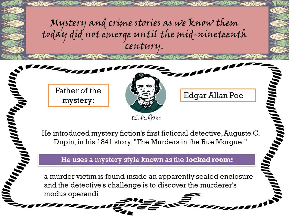 He uses a mystery style known as the locked room: Father of the mystery: Edgar Allan Poe Mystery and crime stories as we know them today did not emerge until the mid-nineteenth century.