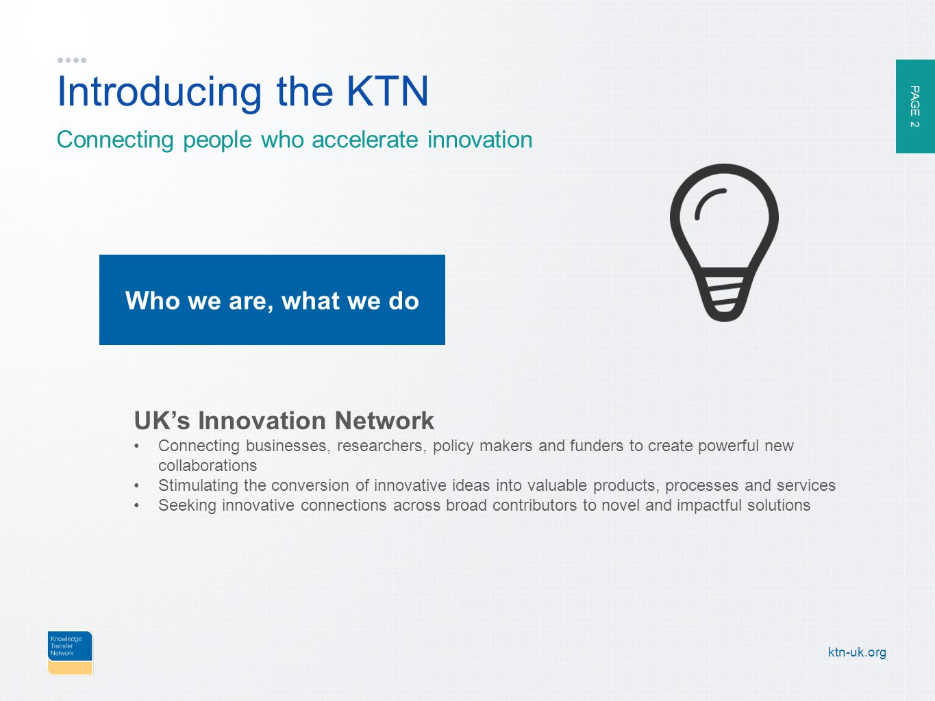 PAGE 2 ktn-uk.org Introducing the KTN Connecting people who accelerate innovation UK's Innovation Network Connecting businesses, researchers, policy makers and funders to create powerful new collaborations Stimulating the conversion of innovative ideas into valuable products, processes and services Seeking innovative connections across broad contributors to novel and impactful solutions Who we are, what we do
