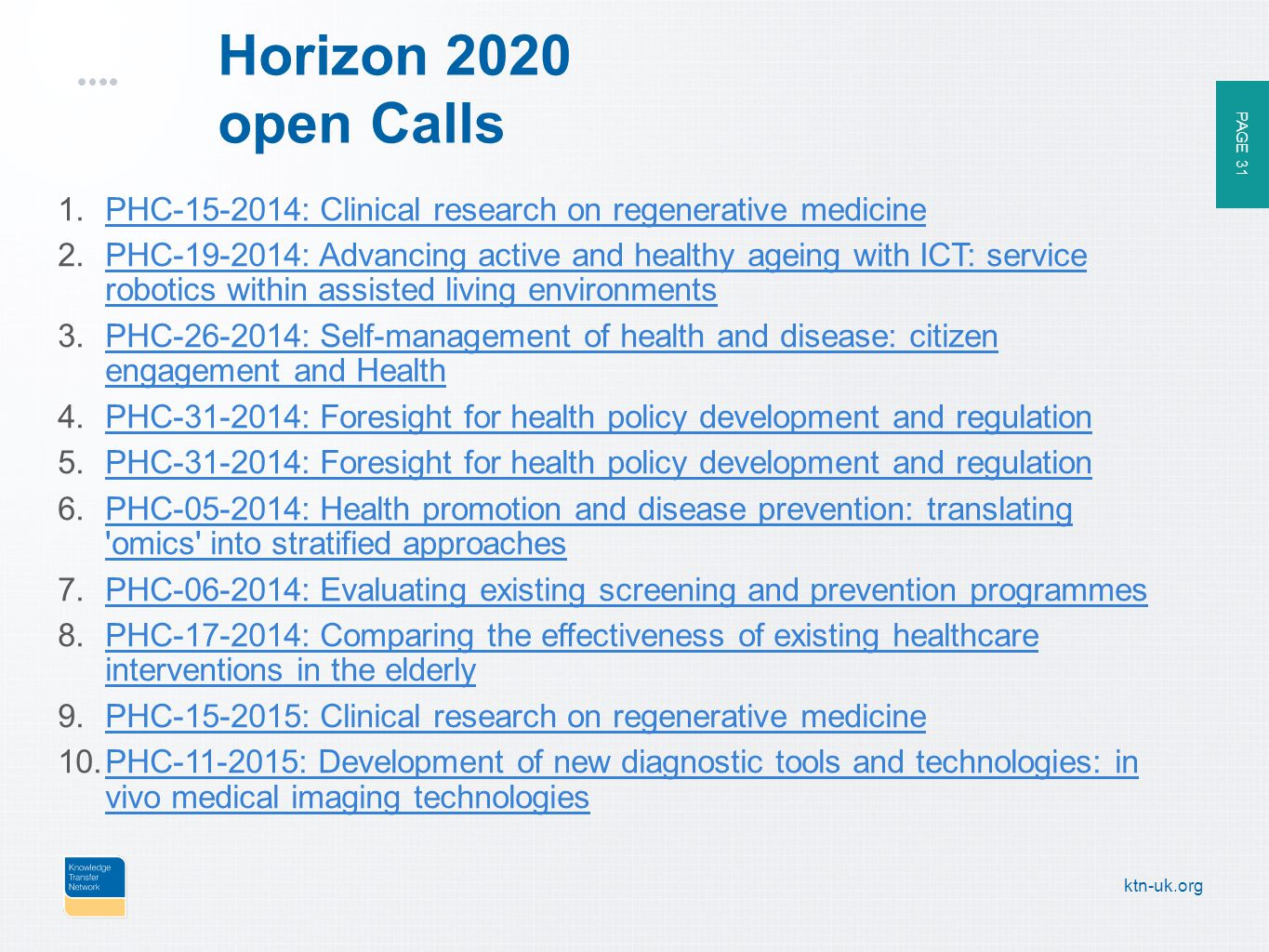 PAGE 31 ktn-uk.org Horizon 2020 open Calls 1.PHC : Clinical research on regenerative medicinePHC : Clinical research on regenerative medicine 2.PHC : Advancing active and healthy ageing with ICT: service robotics within assisted living environmentsPHC : Advancing active and healthy ageing with ICT: service robotics within assisted living environments 3.PHC : Self-management of health and disease: citizen engagement and HealthPHC : Self-management of health and disease: citizen engagement and Health 4.PHC : Foresight for health policy development and regulationPHC : Foresight for health policy development and regulation 5.PHC : Foresight for health policy development and regulationPHC : Foresight for health policy development and regulation 6.PHC : Health promotion and disease prevention: translating omics into stratified approachesPHC : Health promotion and disease prevention: translating omics into stratified approaches 7.PHC : Evaluating existing screening and prevention programmesPHC : Evaluating existing screening and prevention programmes 8.PHC : Comparing the effectiveness of existing healthcare interventions in the elderlyPHC : Comparing the effectiveness of existing healthcare interventions in the elderly 9.PHC : Clinical research on regenerative medicinePHC : Clinical research on regenerative medicine 10.PHC : Development of new diagnostic tools and technologies: in vivo medical imaging technologiesPHC : Development of new diagnostic tools and technologies: in vivo medical imaging technologies