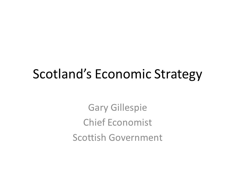 Scotland's Economic Strategy Gary Gillespie Chief Economist Scottish Government