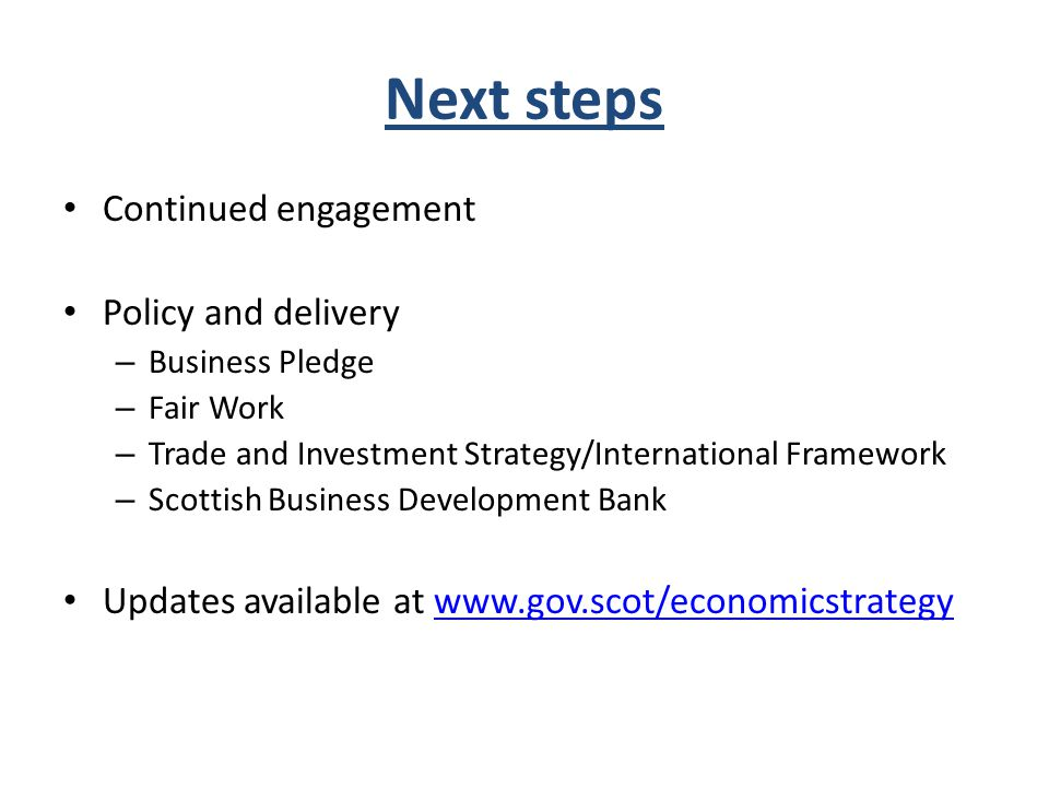 Next steps Continued engagement Policy and delivery – Business Pledge – Fair Work – Trade and Investment Strategy/International Framework – Scottish Business Development Bank Updates available at