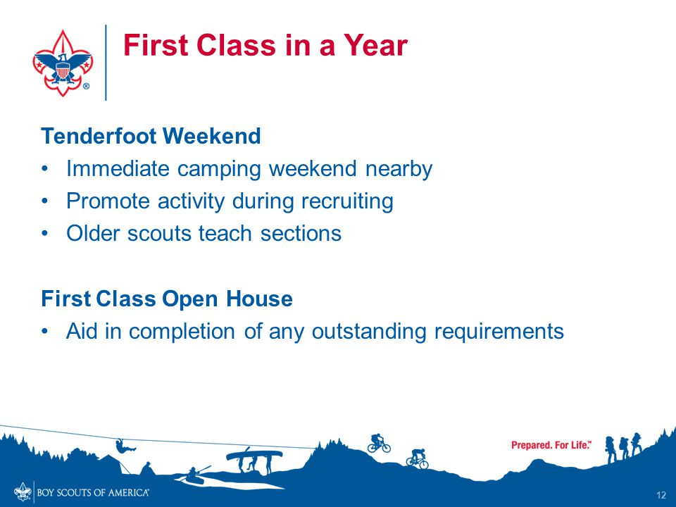 First Class in a Year Tenderfoot Weekend Immediate camping weekend nearby Promote activity during recruiting Older scouts teach sections First Class Open House Aid in completion of any outstanding requirements 12