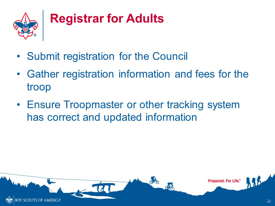 Registrar for Adults Submit registration for the Council Gather registration information and fees for the troop Ensure Troopmaster or other tracking system has correct and updated information 22