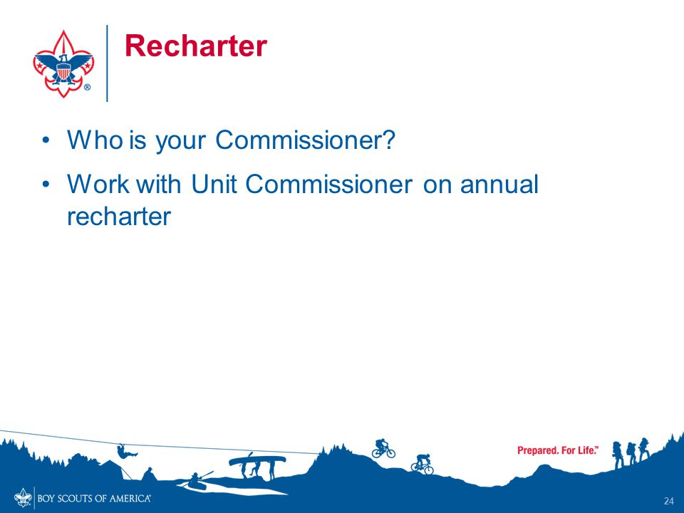 Recharter Who is your Commissioner Work with Unit Commissioner on annual recharter 24