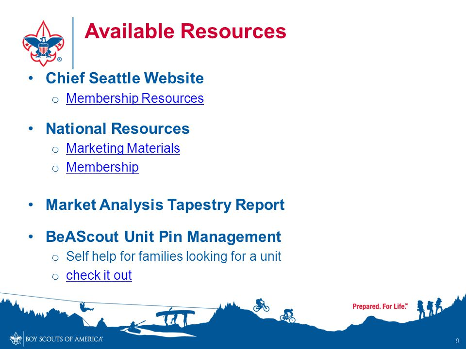 Available Resources Chief Seattle Website o Membership Resources Membership Resources National Resources o Marketing Materials Marketing Materials o Membership Membership Market Analysis Tapestry Report BeAScout Unit Pin Management o Self help for families looking for a unit o check it out check it out 9