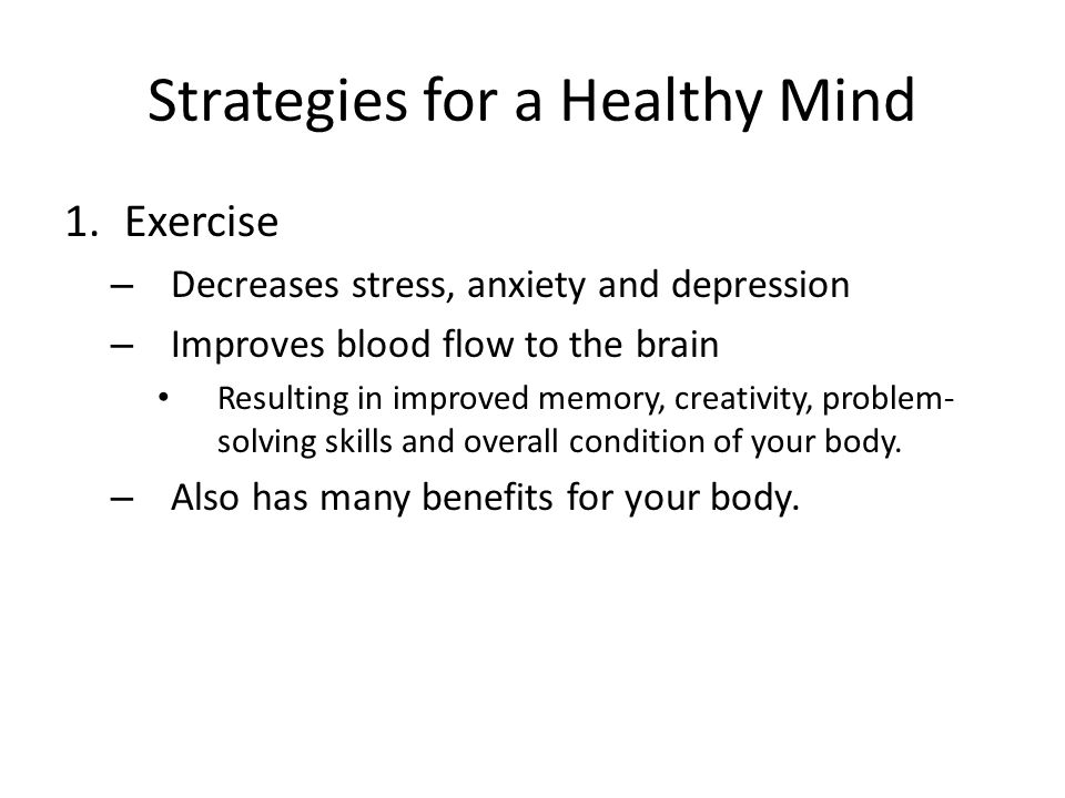 Strategies for a Healthy Mind 1.Exercise – Decreases stress, anxiety and depression – Improves blood flow to the brain Resulting in improved memory, creativity, problem- solving skills and overall condition of your body.