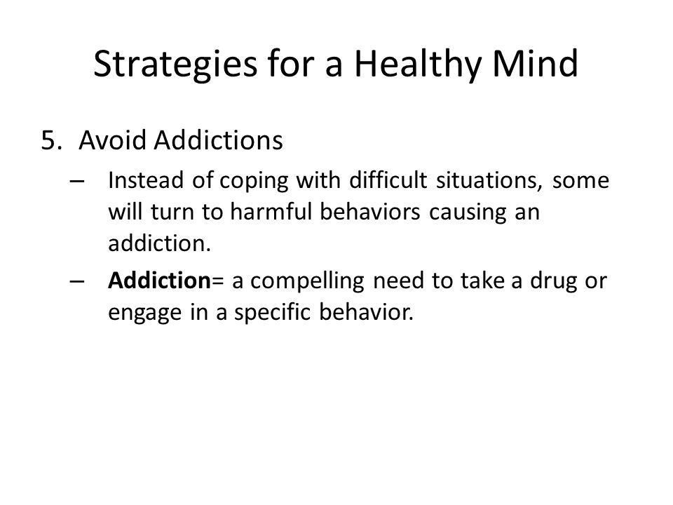 Strategies for a Healthy Mind 5.Avoid Addictions – Instead of coping with difficult situations, some will turn to harmful behaviors causing an addiction.