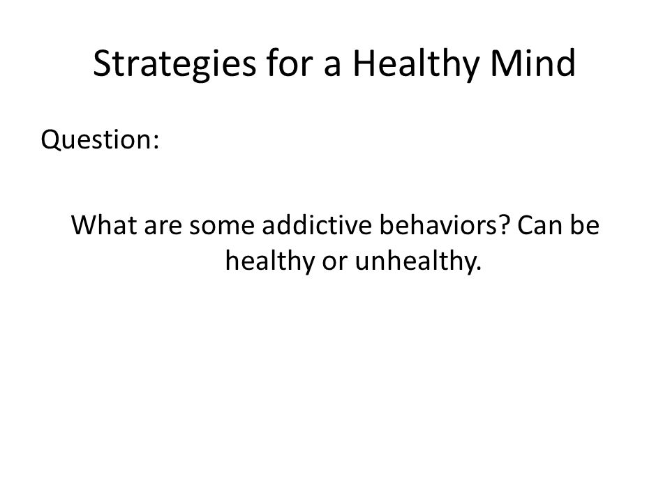 Strategies for a Healthy Mind Question: What are some addictive behaviors.