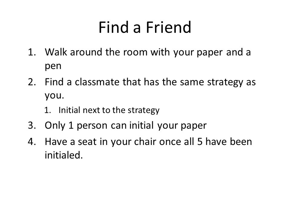 Find a Friend 1.Walk around the room with your paper and a pen 2.Find a classmate that has the same strategy as you.