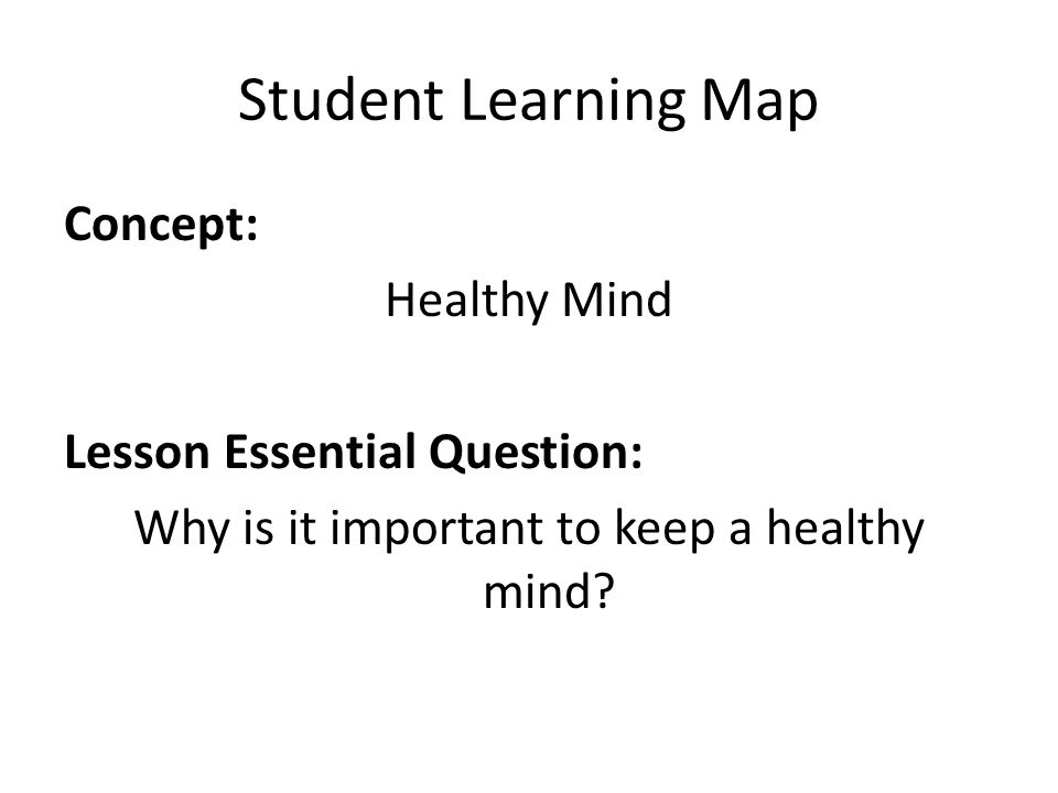 Student Learning Map Concept: Healthy Mind Lesson Essential Question: Why is it important to keep a healthy mind