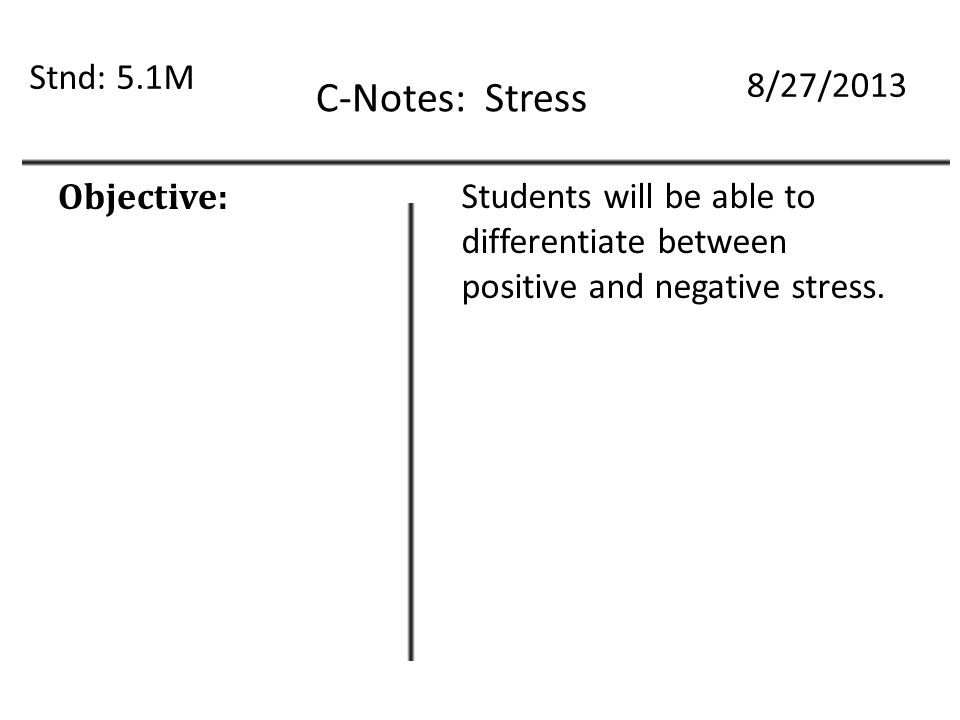 C-Notes: Stress Stnd: 5.1M 8/27/2013 Objective: Students will be able to differentiate between positive and negative stress.