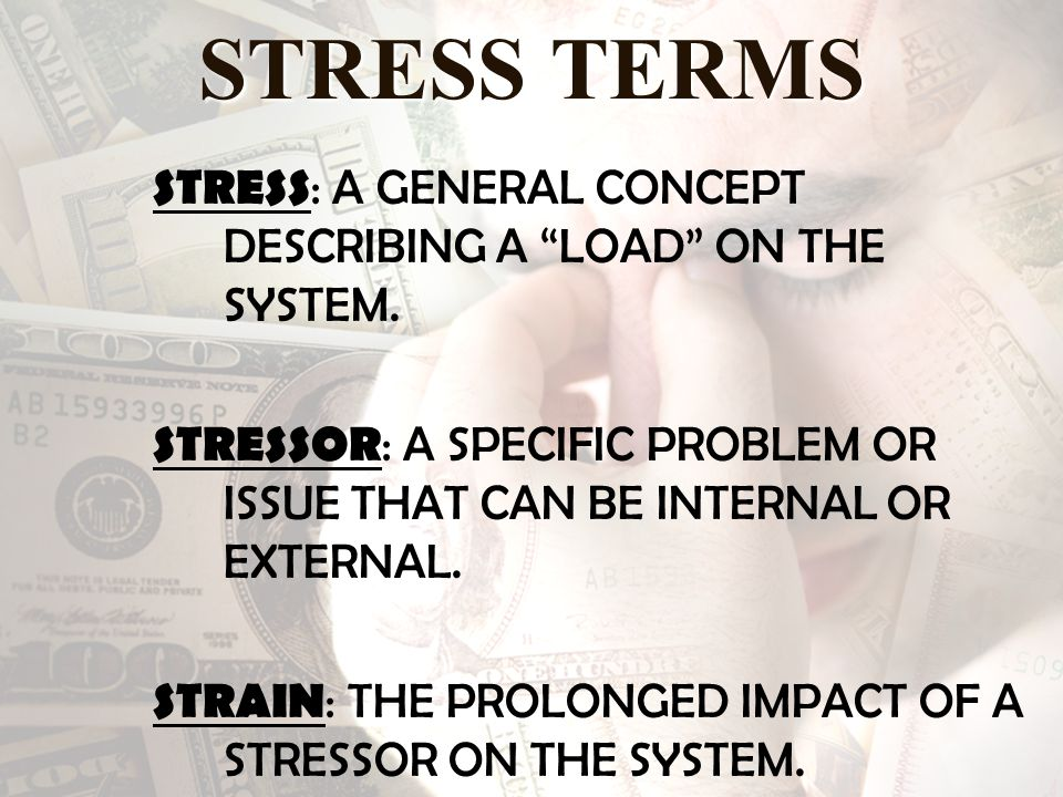 STRESS TERMS STRESS : A GENERAL CONCEPT DESCRIBING A LOAD ON THE SYSTEM.