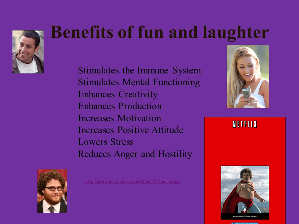 Benefits of fun and laughter Stimulates the Immune System Stimulates Mental Functioning Enhances Creativity Enhances Production Increases Motivation Increases Positive Attitude Lowers Stress Reduces Anger and Hostility   pn=index