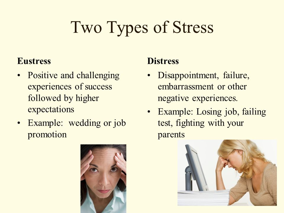 Two Types of Stress Eustress Positive and challenging experiences of success followed by higher expectations Example: wedding or job promotion Distress Disappointment, failure, embarrassment or other negative experiences.