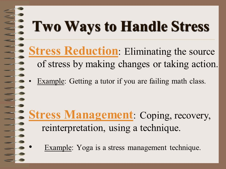 Two Ways to Handle Stress Stress Reduction : Eliminating the source of stress by making changes or taking action.