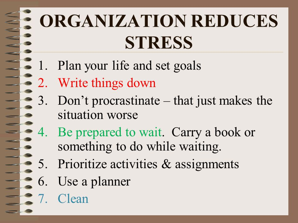 ORGANIZATION REDUCES STRESS 1.Plan your life and set goals 2.Write things down 3.Don't procrastinate – that just makes the situation worse 4.Be prepared to wait.