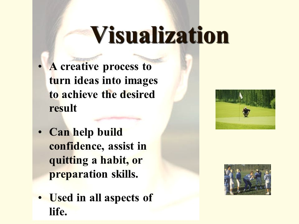 Visualization A creative process to turn ideas into images to achieve the desired result Can help build confidence, assist in quitting a habit, or preparation skills.