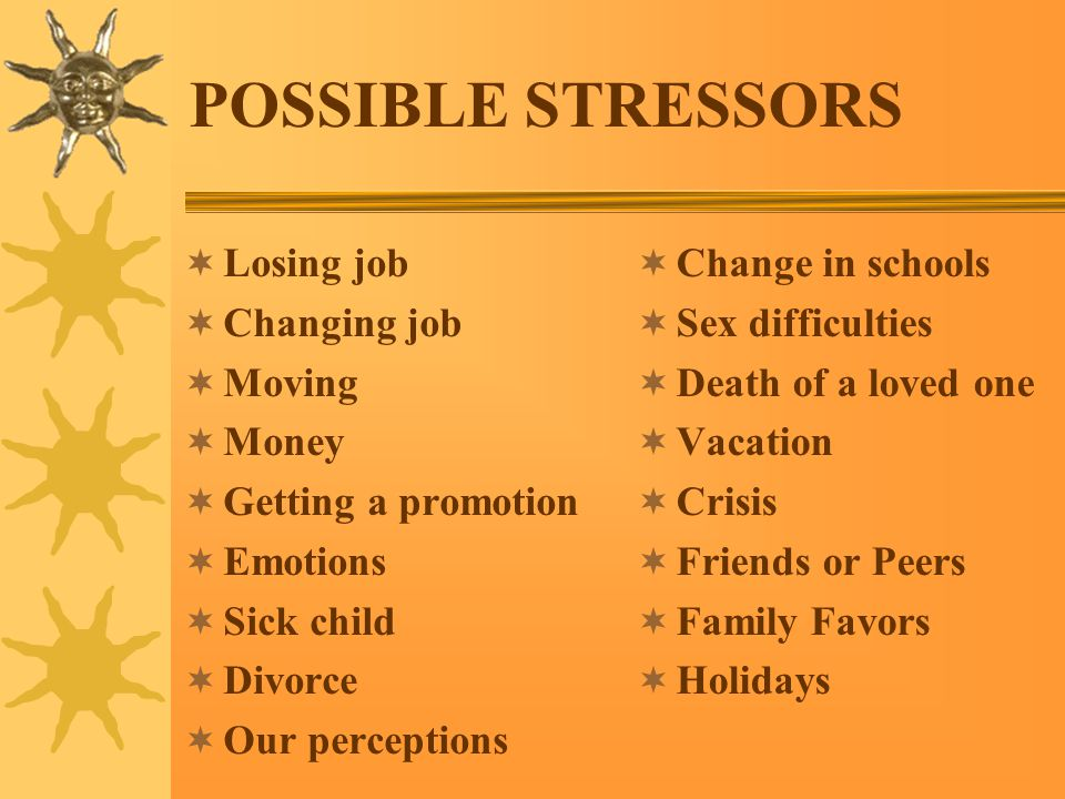 POSSIBLE STRESSORS  Losing job  Changing job  Moving  Money  Getting a promotion  Emotions  Sick child  Divorce  Our perceptions  Change in schools  Sex difficulties  Death of a loved one  Vacation  Crisis  Friends or Peers  Family Favors  Holidays
