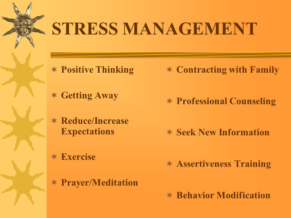 STRESS MANAGEMENT  Positive Thinking  Getting Away  Reduce/Increase Expectations  Exercise  Prayer/Meditation  Contracting with Family  Professional Counseling  Seek New Information  Assertiveness Training  Behavior Modification