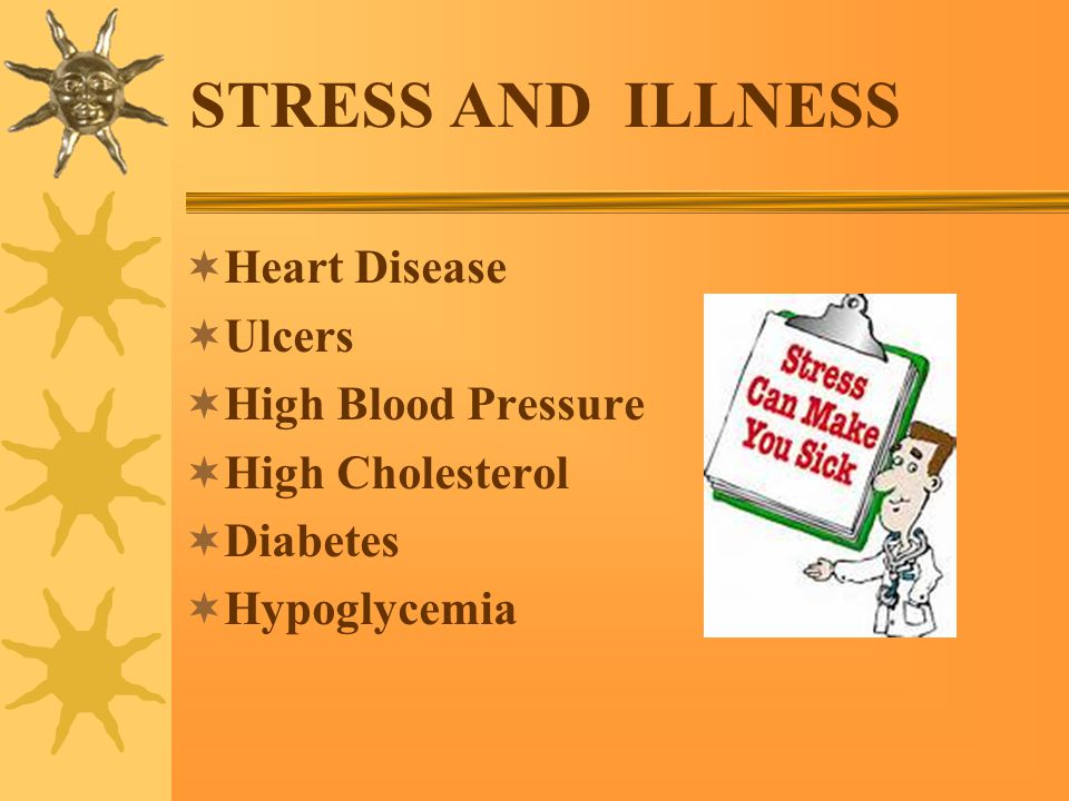 STRESS AND ILLNESS  Heart Disease  Ulcers  High Blood Pressure  High Cholesterol  Diabetes  Hypoglycemia