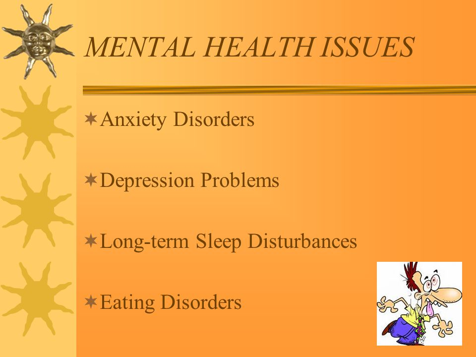 MENTAL HEALTH ISSUES  Anxiety Disorders  Depression Problems  Long-term Sleep Disturbances  Eating Disorders