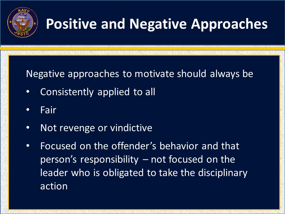 Negative approaches to motivate should always be Consistently applied to all Fair Not revenge or vindictive Focused on the offender's behavior and tha