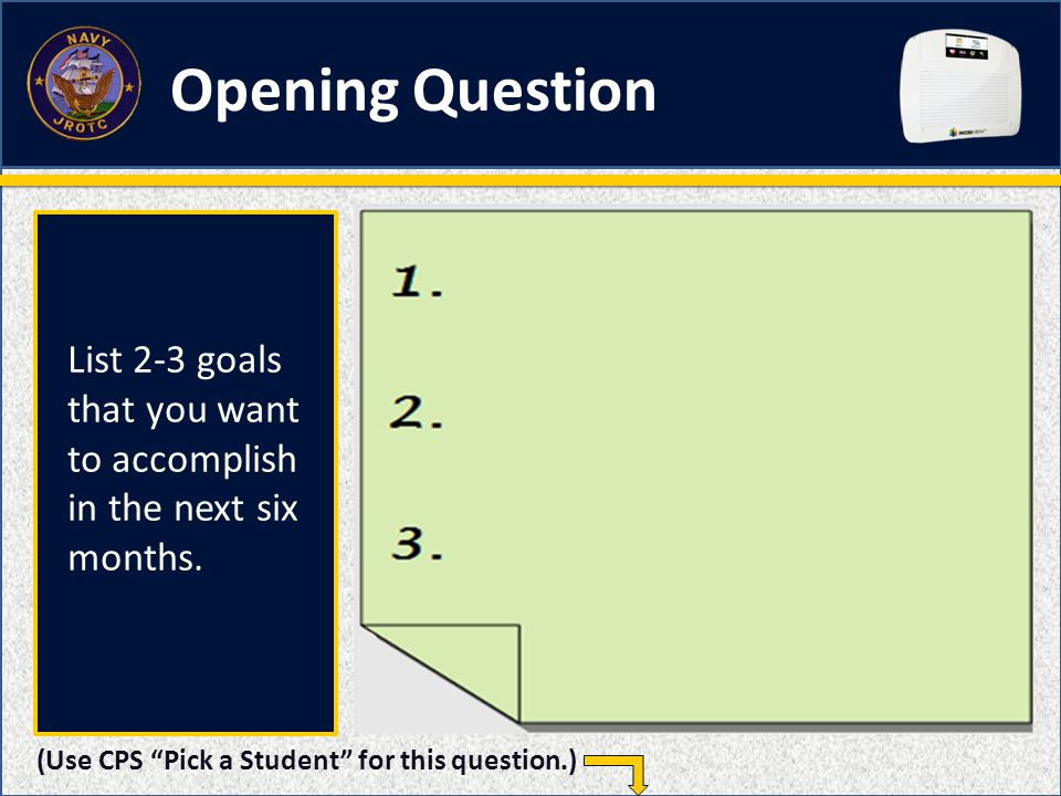 Opening Question (Use CPS Pick a Student for this question.) List 2-3 goals that you want to accomplish in the next six months.