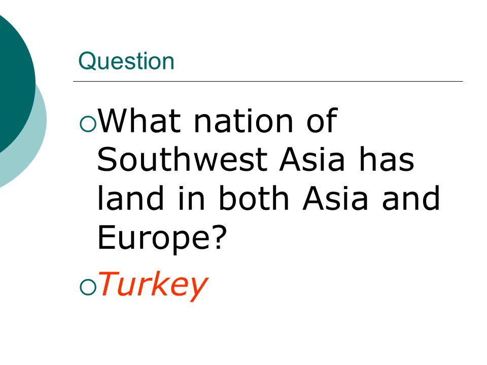 Question  What nation of Southwest Asia has land in both Asia and Europe  Turkey