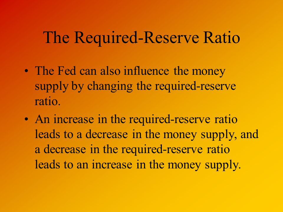 The Required-Reserve Ratio The Fed can also influence the money supply by changing the required-reserve ratio.
