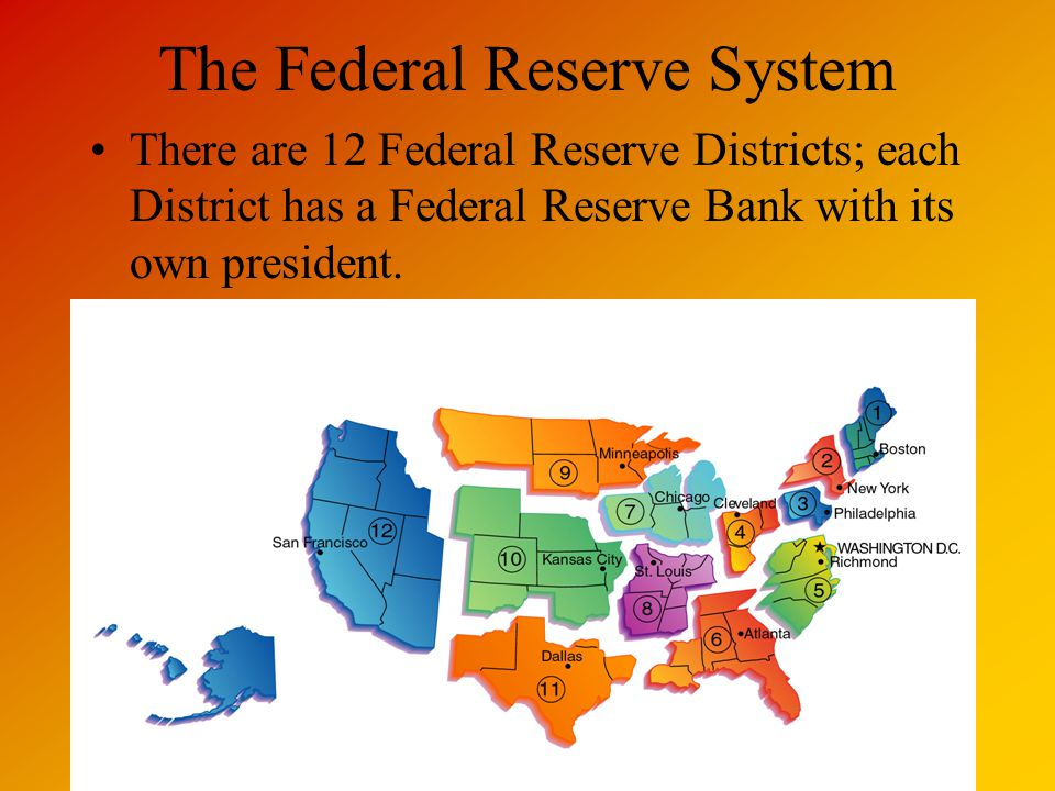 The Federal Reserve System There are 12 Federal Reserve Districts; each District has a Federal Reserve Bank with its own president.