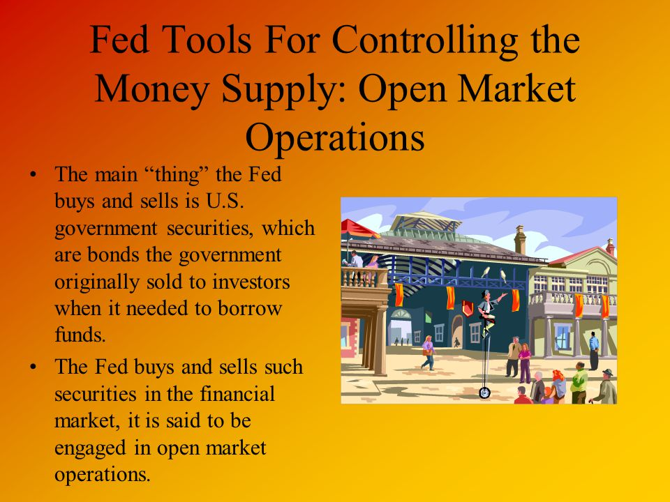 Fed Tools For Controlling the Money Supply: Open Market Operations The main thing the Fed buys and sells is U.S.