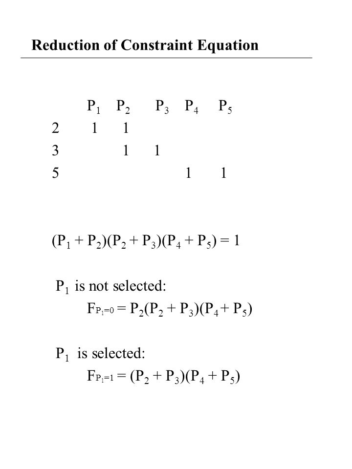 Reduction of Constraint Equation P 1 P 2 P 3 P 4 P 5 2 1 1 3 1 1 5 1 1 (P 1 + P 2 )(P 2 + P 3 )(P 4 + P 5 ) = 1 P 1 is not selected: F P 1 =0 = P 2 (P 2 + P 3 )(P 4 + P 5 ) P 1 is selected: F P 1 =1 = (P 2 + P 3 )(P 4 + P 5 )