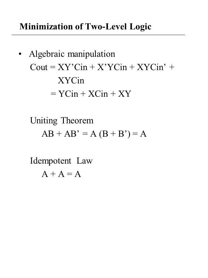 Minimization of Two-Level Logic Algebraic manipulation Cout = XY'Cin + X'YCin + XYCin' + XYCin = YCin + XCin + XY Uniting Theorem AB + AB' = A (B + B') = A Idempotent Law A + A = A