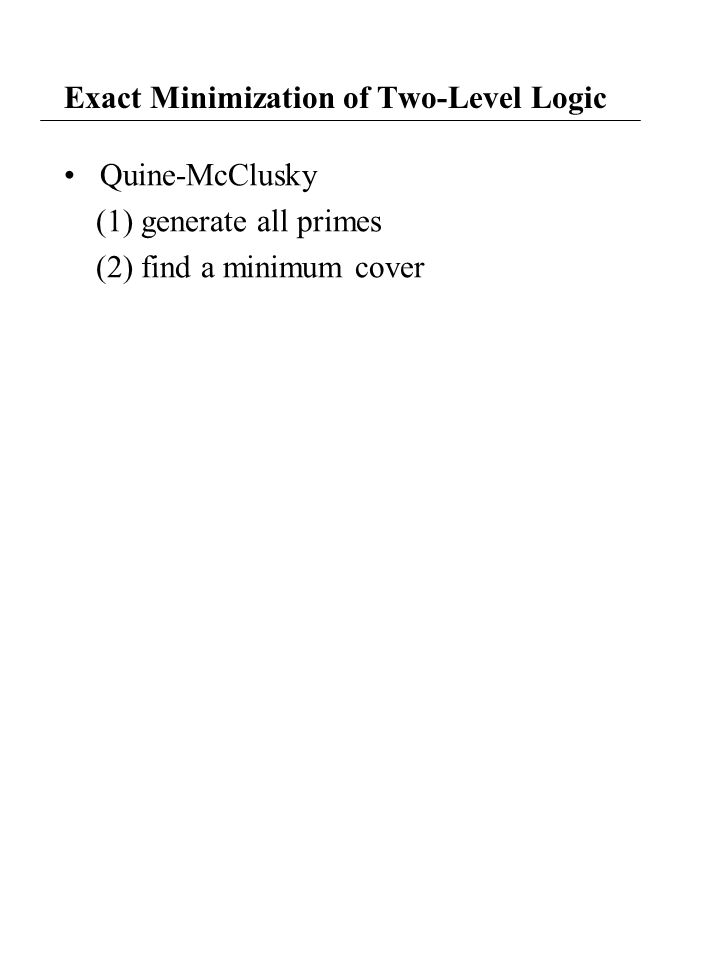 Exact Minimization of Two-Level Logic Quine-McClusky (1) generate all primes (2) find a minimum cover