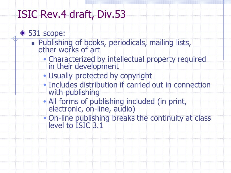 ISIC Rev.4 draft, Div scope: Publishing of books, periodicals, mailing lists, other works of art  Characterized by intellectual property required in their development  Usually protected by copyright  Includes distribution if carried out in connection with publishing  All forms of publishing included (in print, electronic, on-line, audio)  On-line publishing breaks the continuity at class level to ISIC 3.1