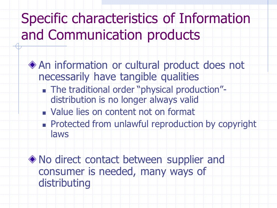 Specific characteristics of Information and Communication products An information or cultural product does not necessarily have tangible qualities The traditional order physical production - distribution is no longer always valid Value lies on content not on format Protected from unlawful reproduction by copyright laws No direct contact between supplier and consumer is needed, many ways of distributing