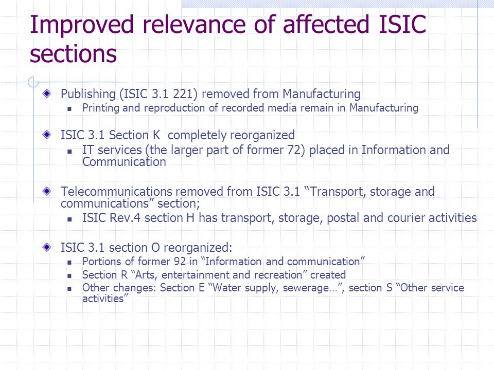 Improved relevance of affected ISIC sections Publishing (ISIC ) removed from Manufacturing Printing and reproduction of recorded media remain in Manufacturing ISIC 3.1 Section K completely reorganized IT services (the larger part of former 72) placed in Information and Communication Telecommunications removed from ISIC 3.1 Transport, storage and communications section; ISIC Rev.4 section H has transport, storage, postal and courier activities ISIC 3.1 section O reorganized: Portions of former 92 in Information and communication Section R Arts, entertainment and recreation created Other changes: Section E Water supply, sewerage… , section S Other service activities