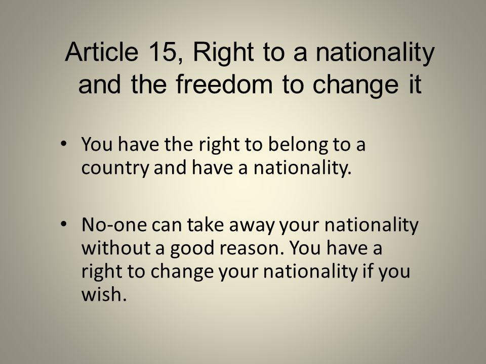 You have the right to belong to a country and have a nationality. No-one can take away your nationality without a good reason. You have a right to cha