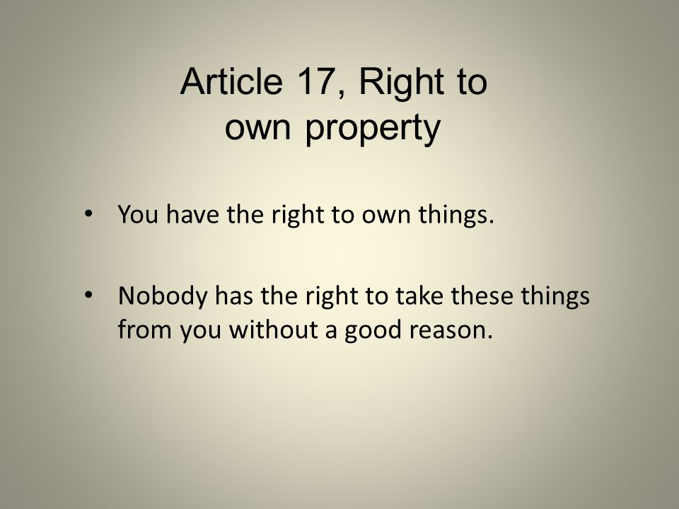 You have the right to own things. Nobody has the right to take these things from you without a good reason. Article 17, Right to own property