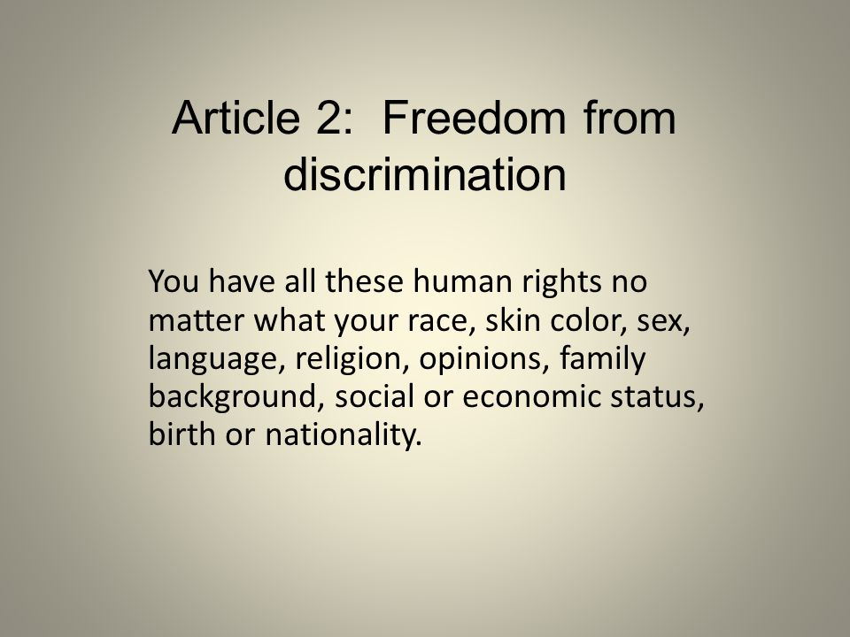 Article 2: Freedom from discrimination You have all these human rights no matter what your race, skin color, sex, language, religion, opinions, family