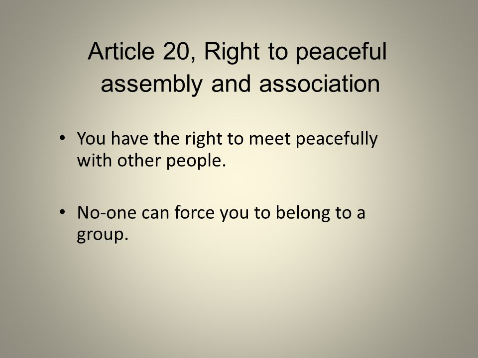Article 20, Right to peaceful assembly and association You have the right to meet peacefully with other people. No-one can force you to belong to a gr