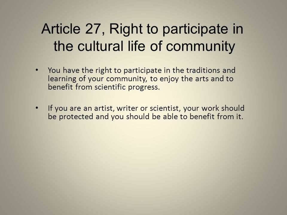 Article 27, Right to participate in the cultural life of community You have the right to participate in the traditions and learning of your community,