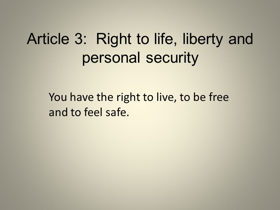 Article 3: Right to life, liberty and personal security You have the right to live, to be free and to feel safe.