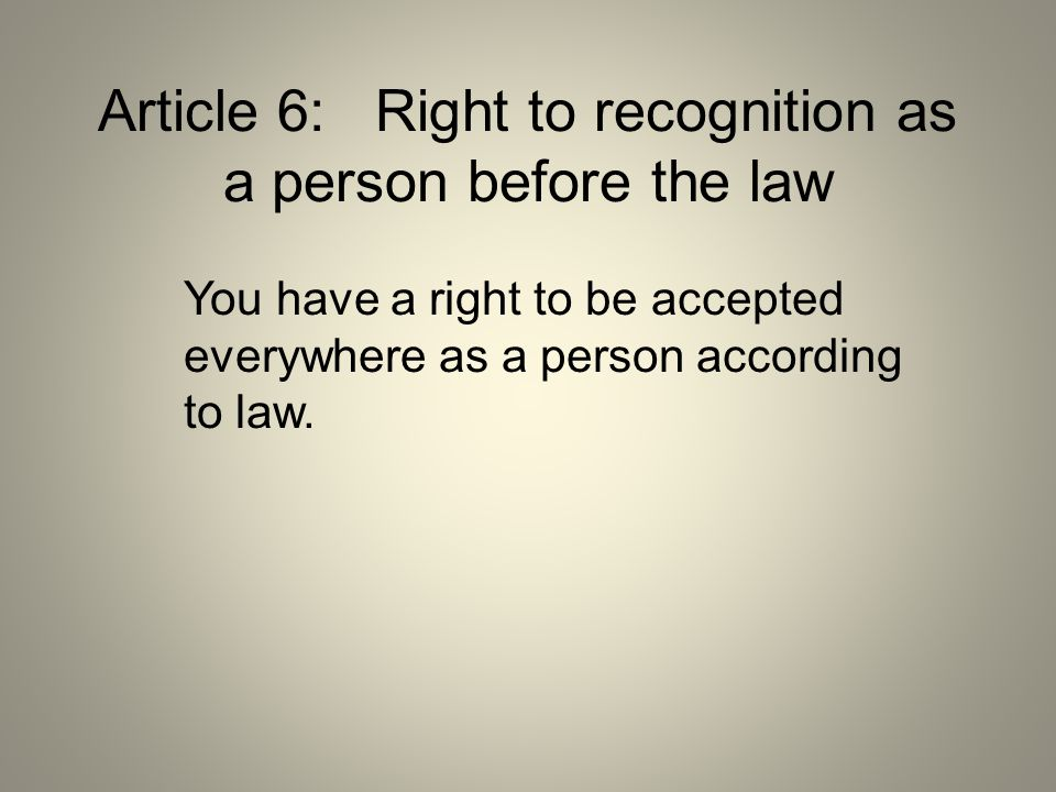 Article 6: Right to recognition as a person before the law You have a right to be accepted everywhere as a person according to law.