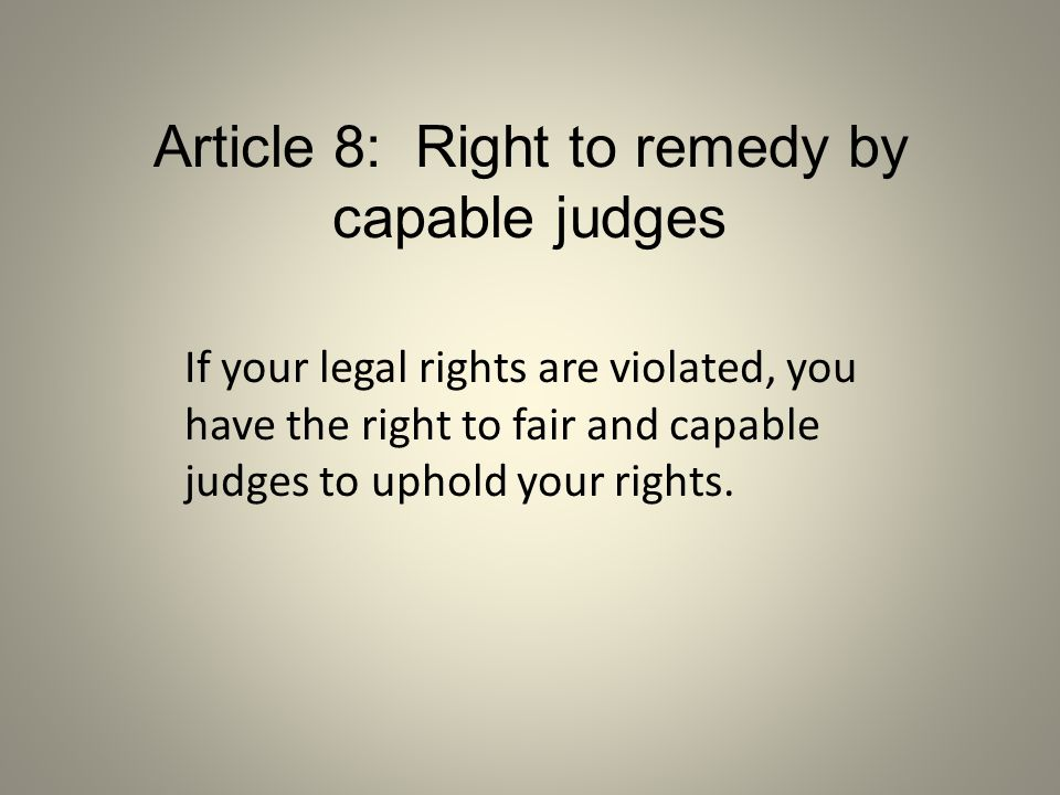Article 8: Right to remedy by capable judges If your legal rights are violated, you have the right to fair and capable judges to uphold your rights.