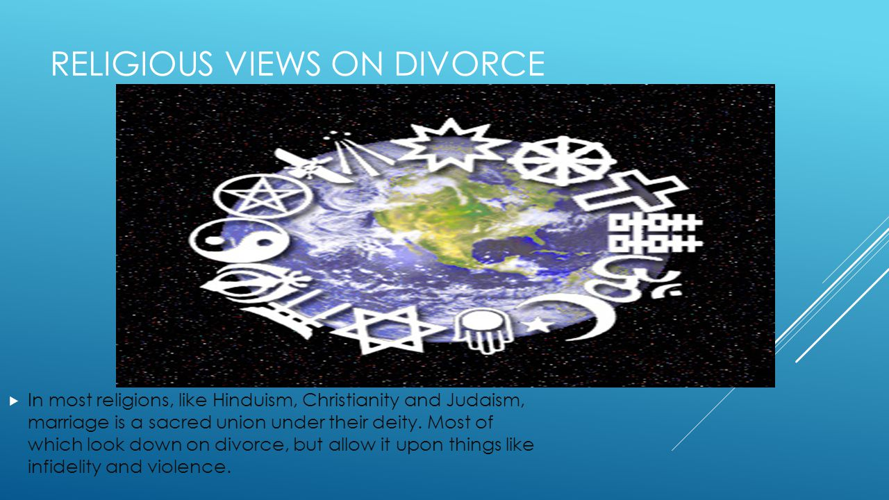 RELIGIOUS VIEWS ON DIVORCE  In most religions, like Hinduism, Christianity and Judaism, marriage is a sacred union under their deity.