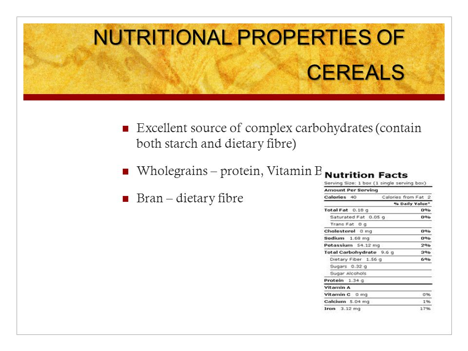 NUTRITIONAL PROPERTIES OF CEREALS Excellent source of complex carbohydrates (contain both starch and dietary fibre) Wholegrains – protein, Vitamin B Bran – dietary fibre