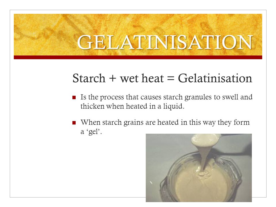 GELATINISATION Starch + wet heat = Gelatinisation Is the process that causes starch granules to swell and thicken when heated in a liquid.