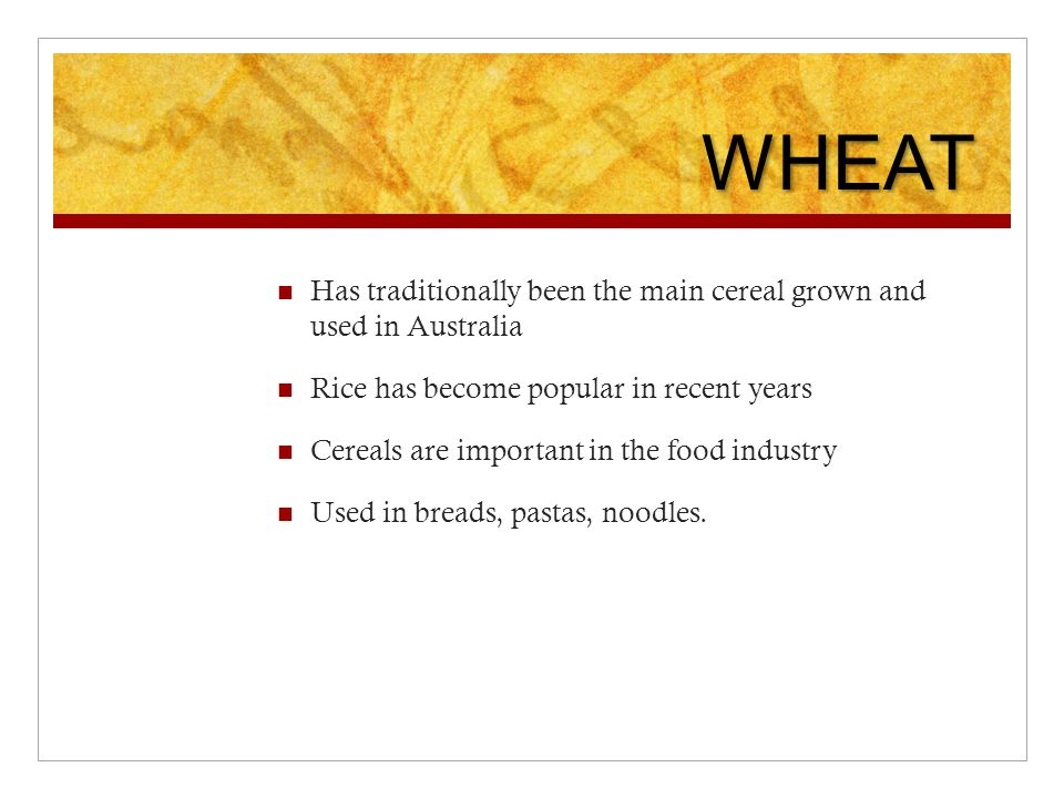 WHEAT Has traditionally been the main cereal grown and used in Australia Rice has become popular in recent years Cereals are important in the food industry Used in breads, pastas, noodles.