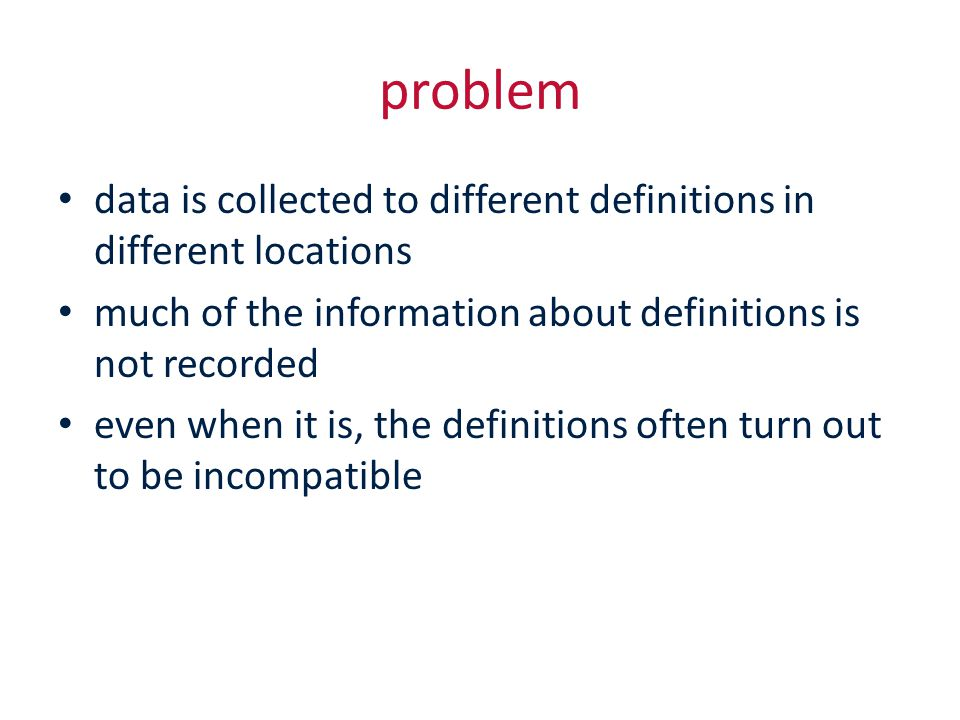 problem data is collected to different definitions in different locations much of the information about definitions is not recorded even when it is, the definitions often turn out to be incompatible
